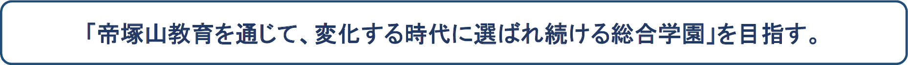「帝塚山教育を通じて、変化する時代に選ばれ続ける総合学園」を目指す。